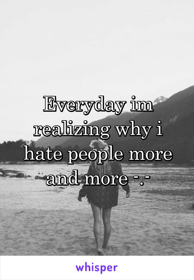 Everyday im realizing why i hate people more and more -.-