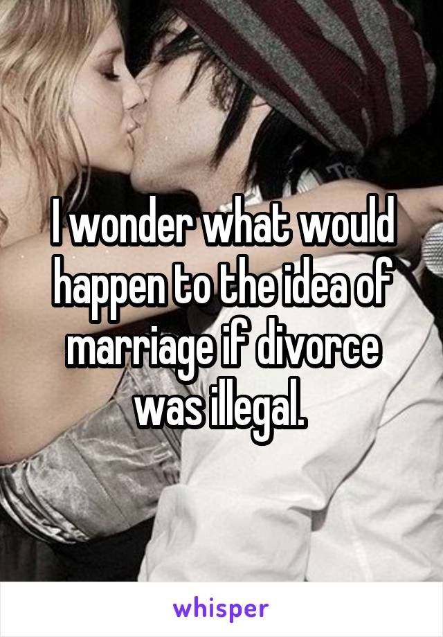 I wonder what would happen to the idea of marriage if divorce was illegal.