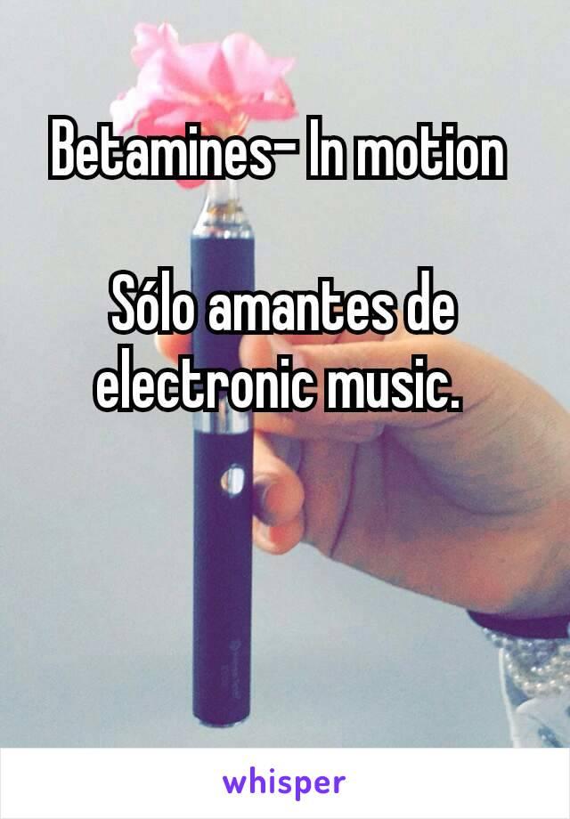Betamines- In motion   Sólo amantes de electronic music.