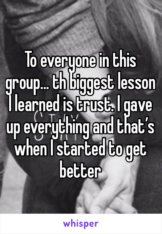 To everyone in this group... th biggest lesson I learned is trust. I gave up everything and that's when I started to get better