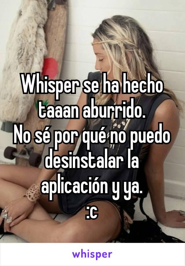 Whisper se ha hecho taaan aburrido. No sé por qué no puedo desinstalar la aplicación y ya. :c