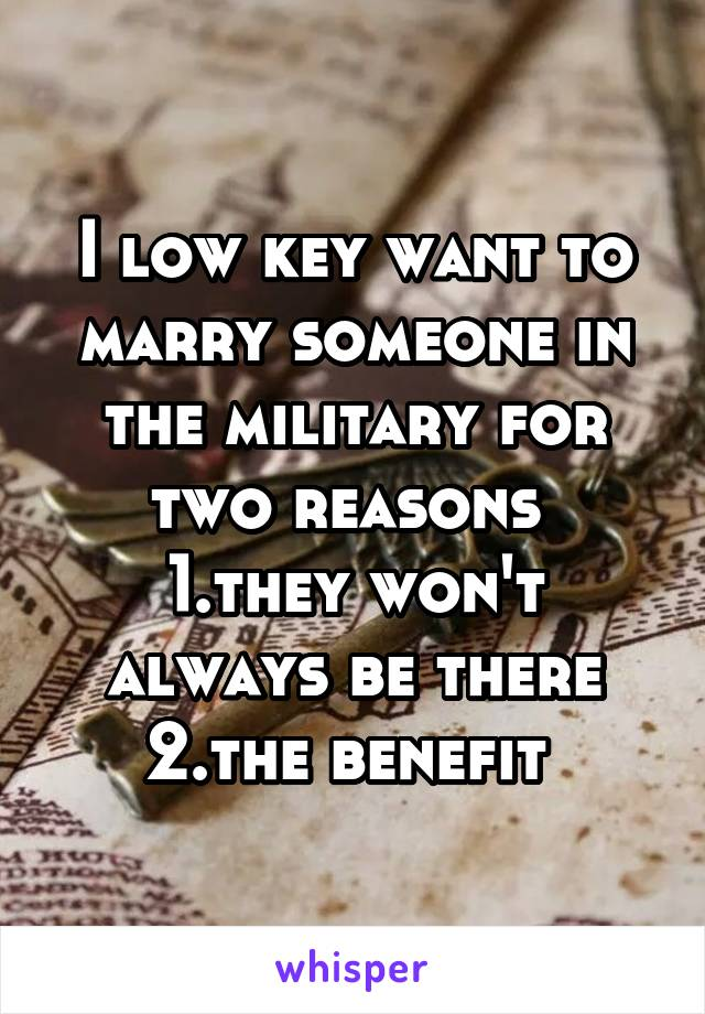 I low key want to marry someone in the military for two reasons  1.they won't always be there 2.the benefit
