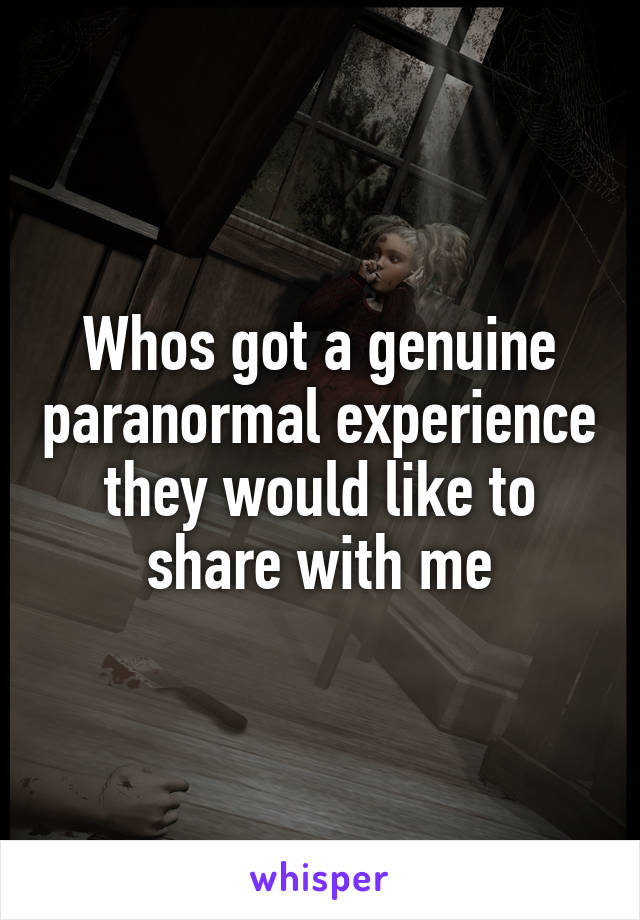 Whos got a genuine paranormal experience they would like to share with me