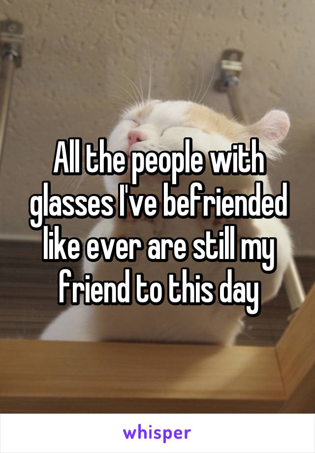 All the people with glasses I've befriended like ever are still my friend to this day