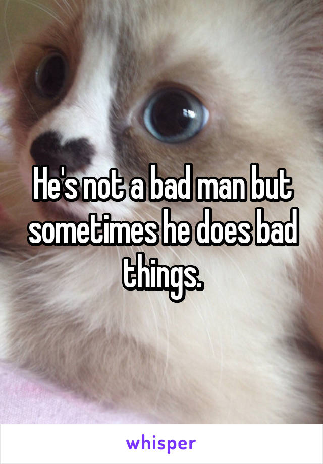He's not a bad man but sometimes he does bad things.