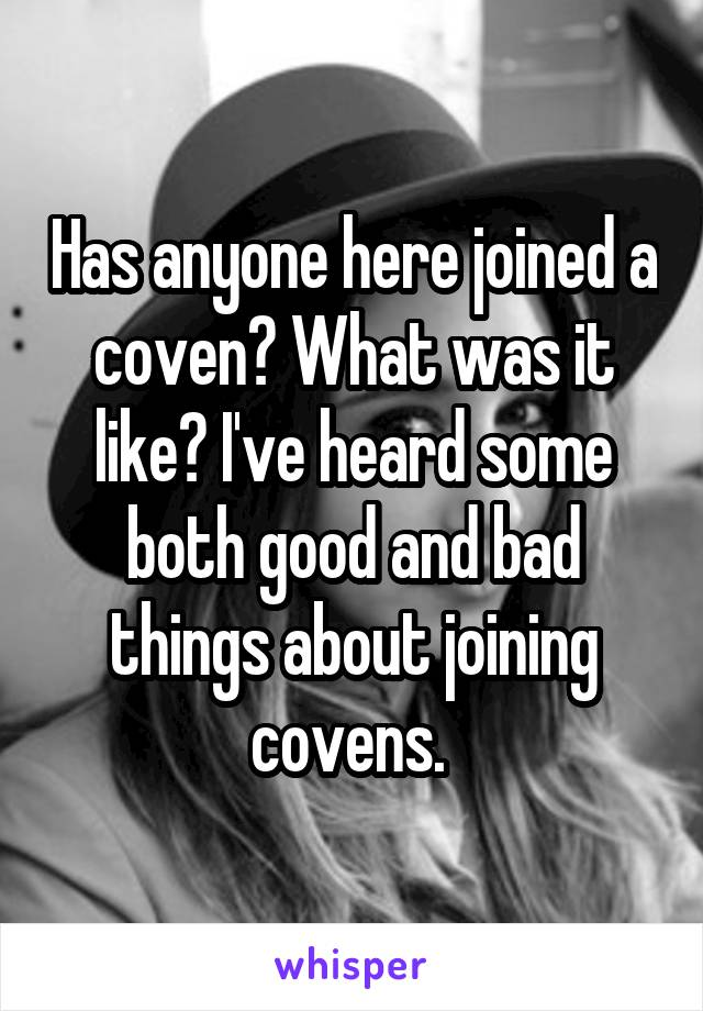 Has anyone here joined a coven? What was it like? I've heard some both good and bad things about joining covens.