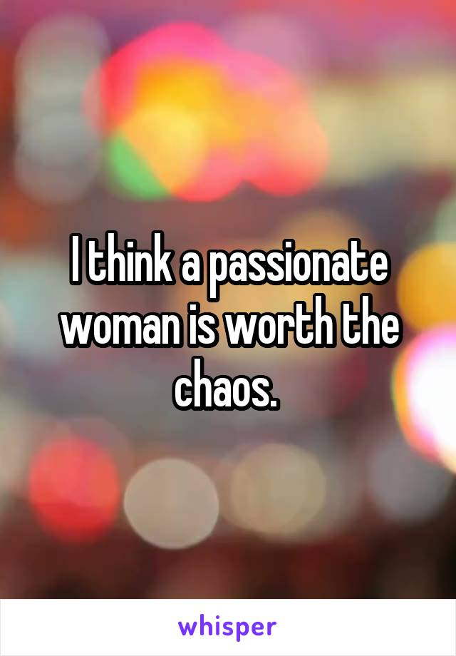 I think a passionate woman is worth the chaos.