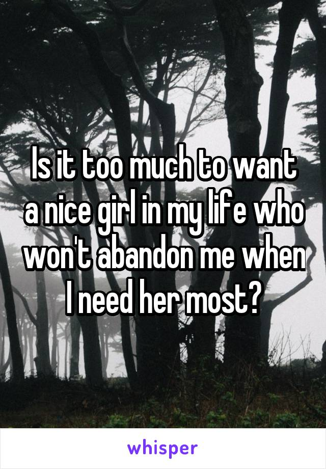 Is it too much to want a nice girl in my life who won't abandon me when I need her most?