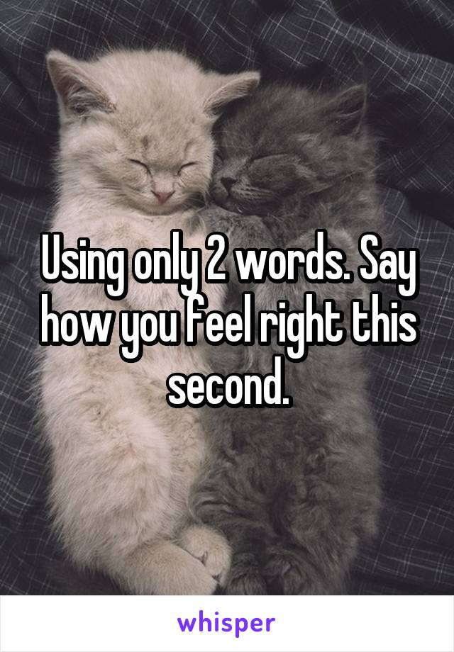 Using only 2 words. Say how you feel right this second.