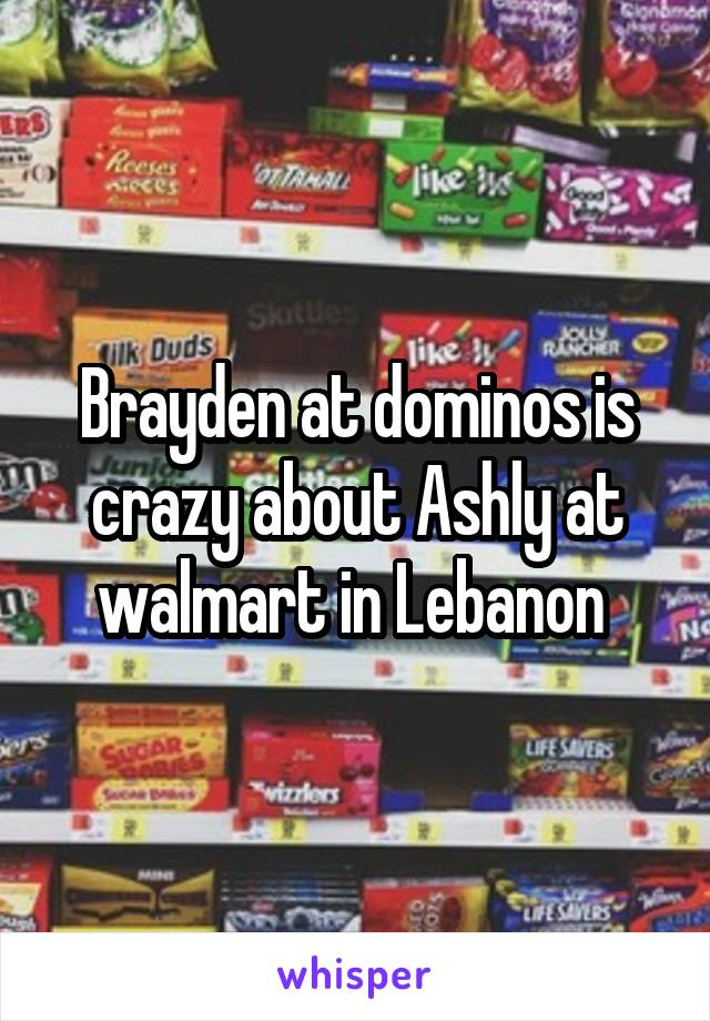 Brayden at dominos is crazy about Ashly at walmart in Lebanon