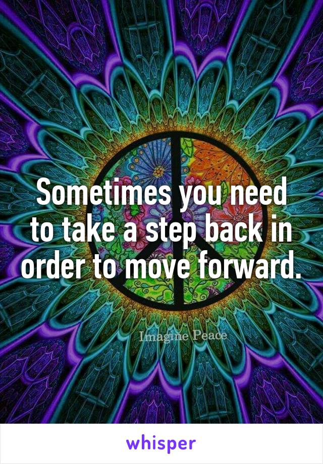 Sometimes you need to take a step back in order to move forward.