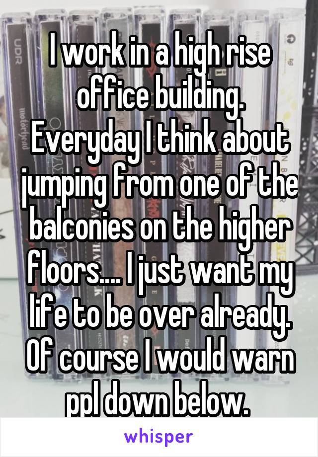 I work in a high rise office building. Everyday I think about jumping from one of the balconies on the higher floors.... I just want my life to be over already. Of course I would warn ppl down below.