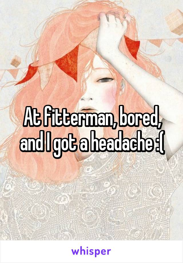 At fitterman, bored, and I got a headache :(