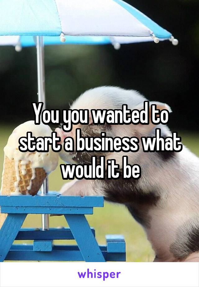 You you wanted to start a business what would it be