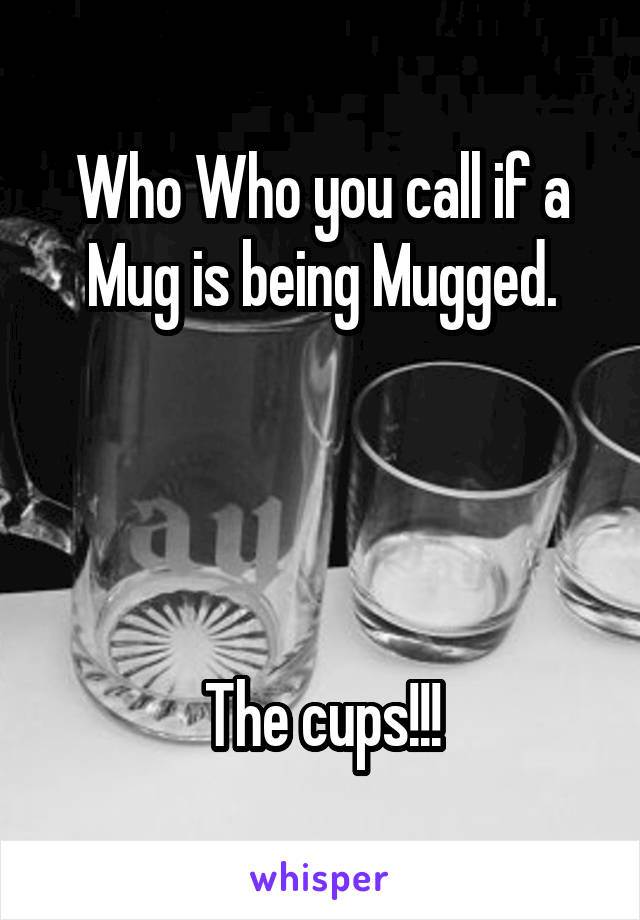 Who Who you call if a Mug is being Mugged.     The cups!!!