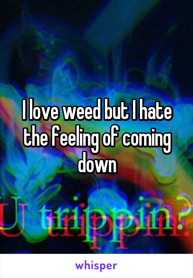 I love weed but I hate the feeling of coming down