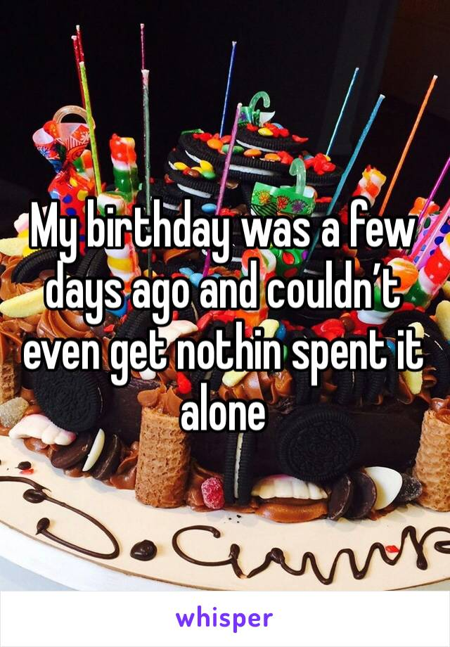 My birthday was a few days ago and couldn't even get nothin spent it alone