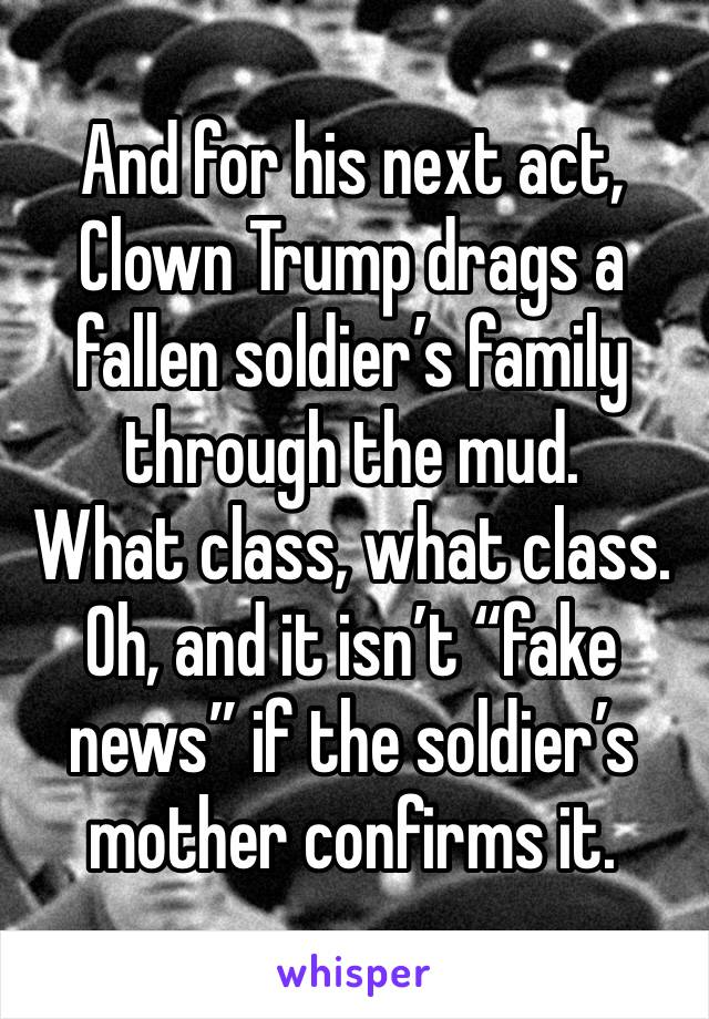 "And for his next act, Clown Trump drags a fallen soldier's family through the mud. What class, what class. Oh, and it isn't ""fake news"" if the soldier's mother confirms it."