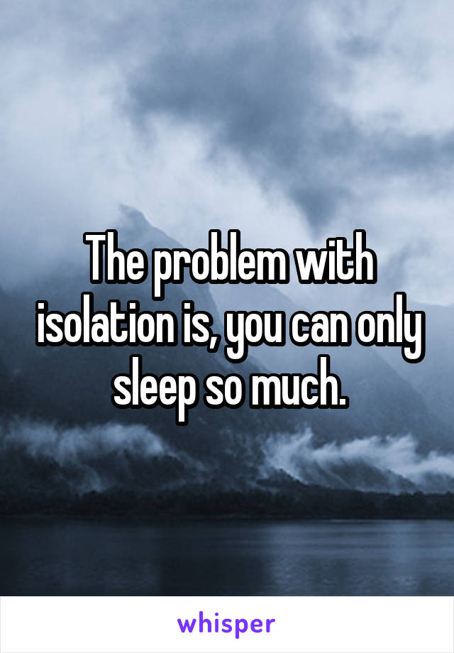 The problem with isolation is, you can only sleep so much.