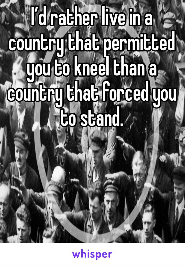 I'd rather live in a country that permitted you to kneel than a country that forced you to stand.