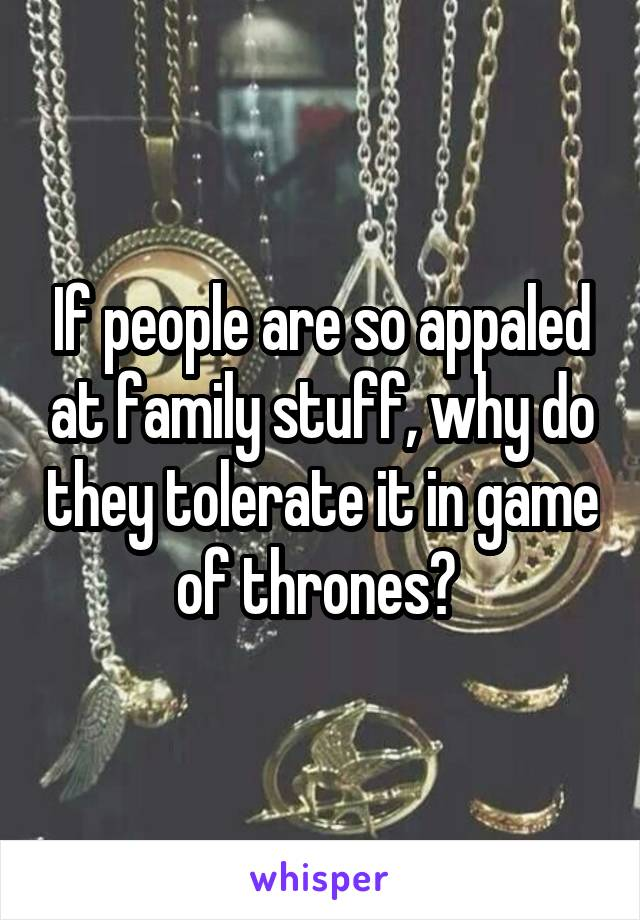 If people are so appaled at family stuff, why do they tolerate it in game of thrones?