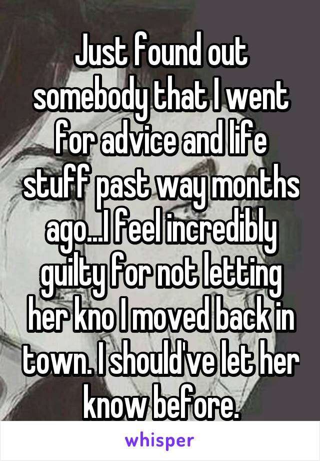 Just found out somebody that I went for advice and life stuff past way months ago...I feel incredibly guilty for not letting her kno I moved back in town. I should've let her know before.