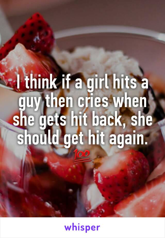 I think if a girl hits a guy then cries when she gets hit back, she should get hit again. 💯