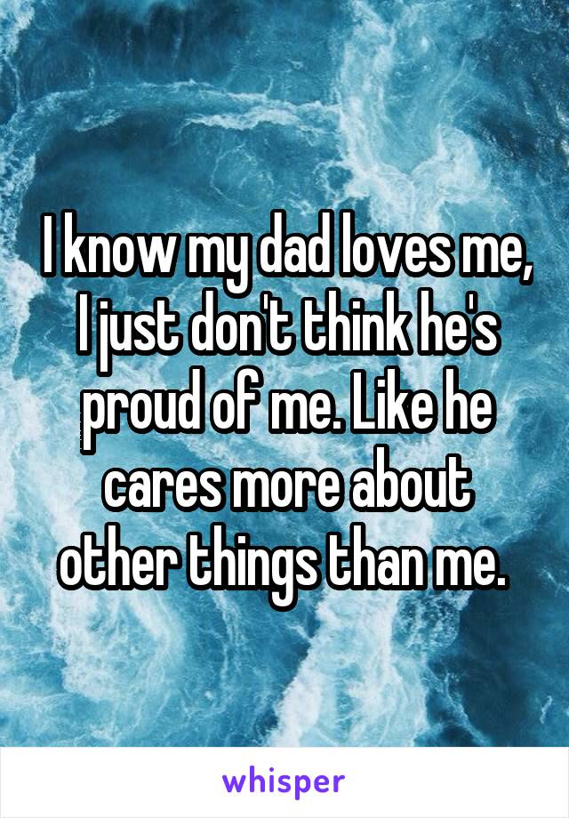 I know my dad loves me, I just don't think he's proud of me. Like he cares more about other things than me.
