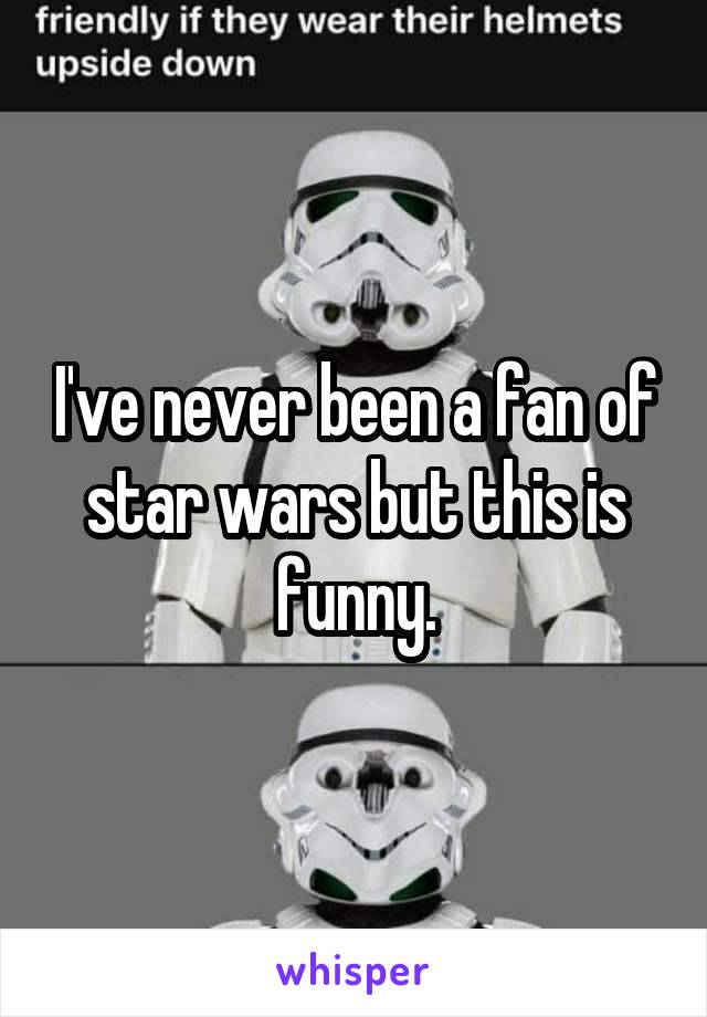 I've never been a fan of star wars but this is funny.