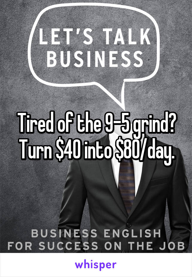Tired of the 9-5 grind? Turn $40 into $80/day.