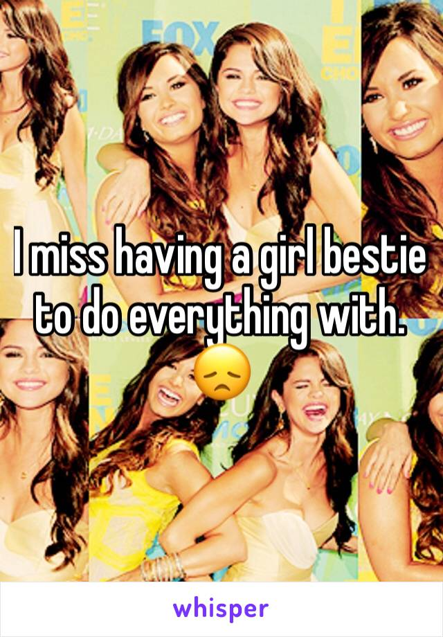 I miss having a girl bestie to do everything with. 😞