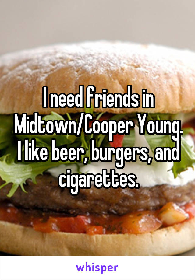 I need friends in Midtown/Cooper Young. I like beer, burgers, and cigarettes.
