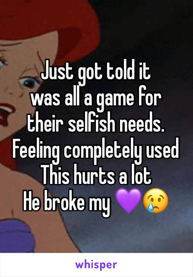 Just got told it  was all a game for  their selfish needs. Feeling completely used This hurts a lot  He broke my 💜😢