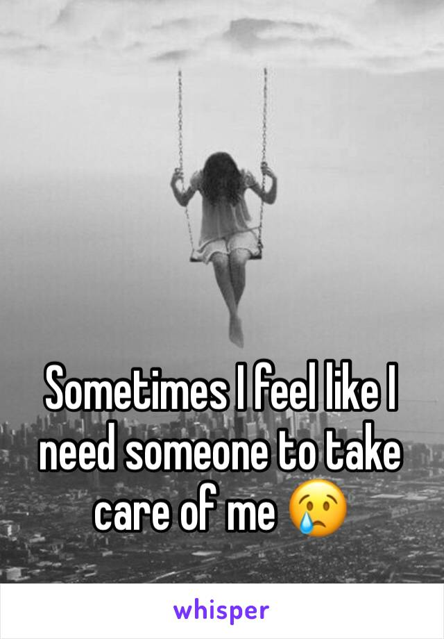 Sometimes I feel like I need someone to take care of me 😢