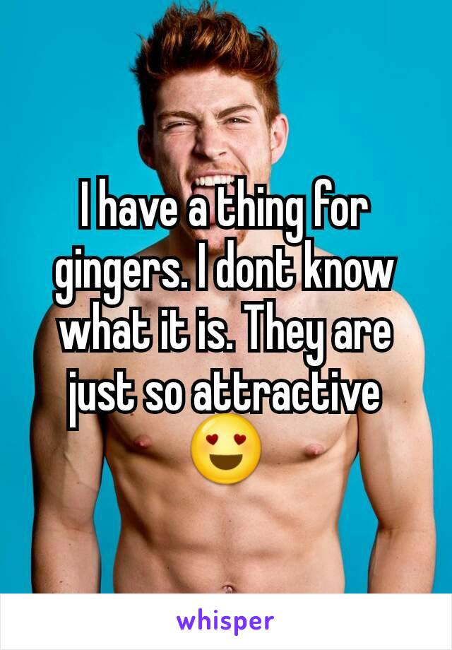 I have a thing for gingers. I dont know what it is. They are just so attractive 😍