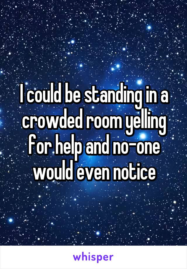 I could be standing in a crowded room yelling for help and no-one would even notice