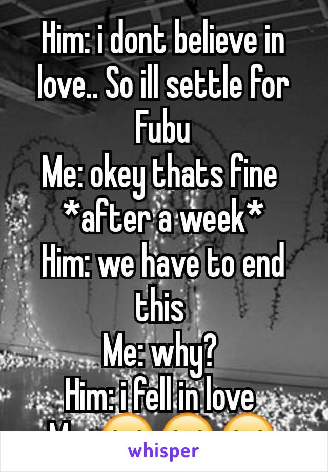 Him: i dont believe in love.. So ill settle for Fubu Me: okey thats fine  *after a week* Him: we have to end this  Me: why?  Him: i fell in love  Me: 😂😂😂