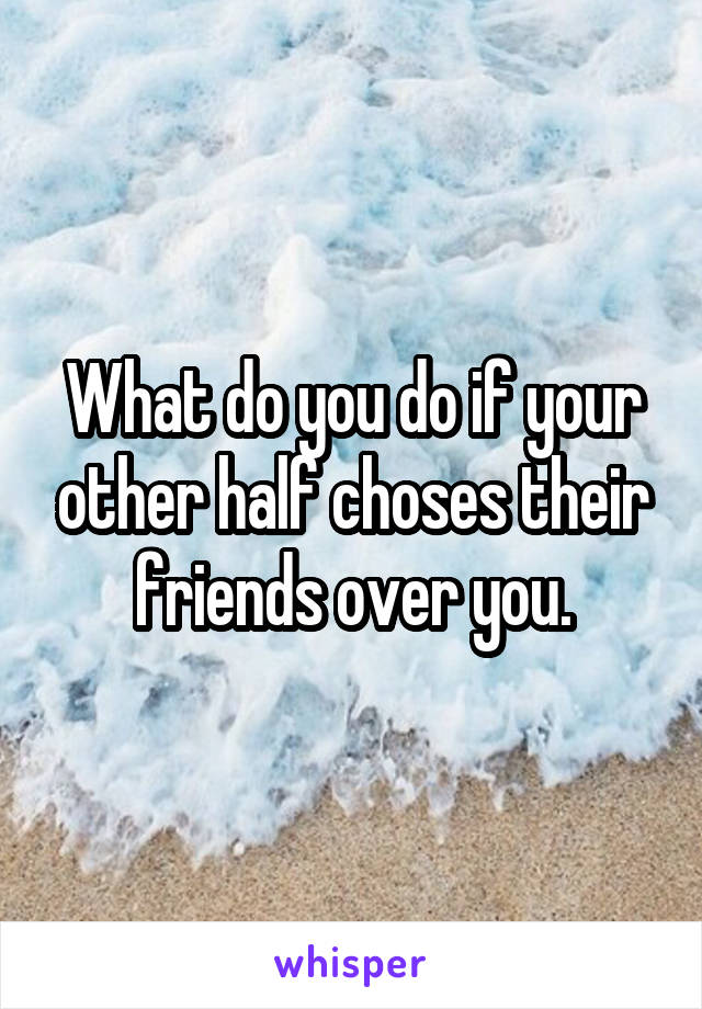 What do you do if your other half choses their friends over you.