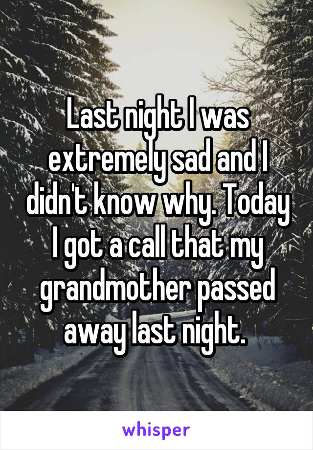 Last night I was extremely sad and I didn't know why. Today I got a call that my grandmother passed away last night.