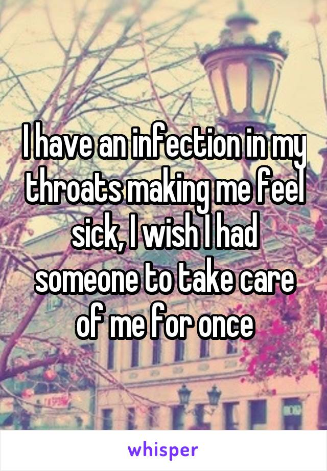 I have an infection in my throats making me feel sick, I wish I had someone to take care of me for once