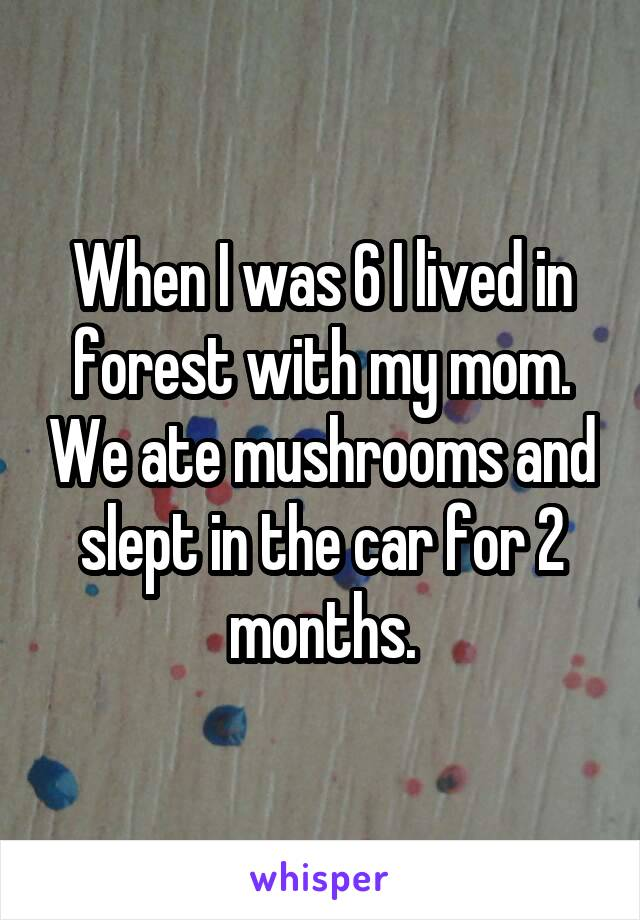 When I was 6 I lived in forest with my mom. We ate mushrooms and slept in the car for 2 months.