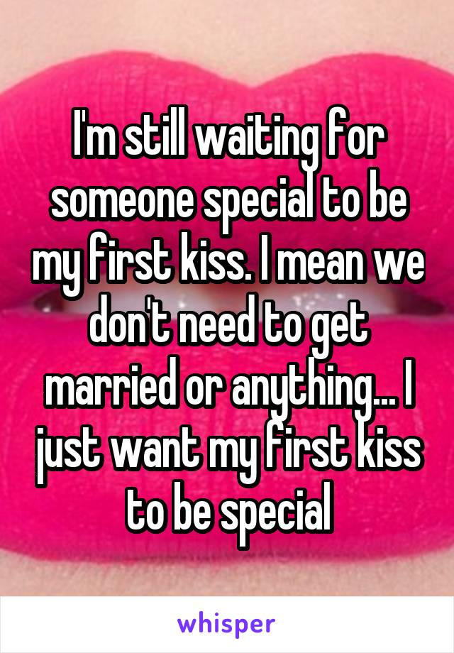 I'm still waiting for someone special to be my first kiss. I mean we don't need to get married or anything... I just want my first kiss to be special