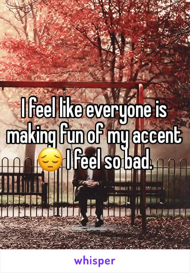 I feel like everyone is making fun of my accent 😔 I feel so bad.