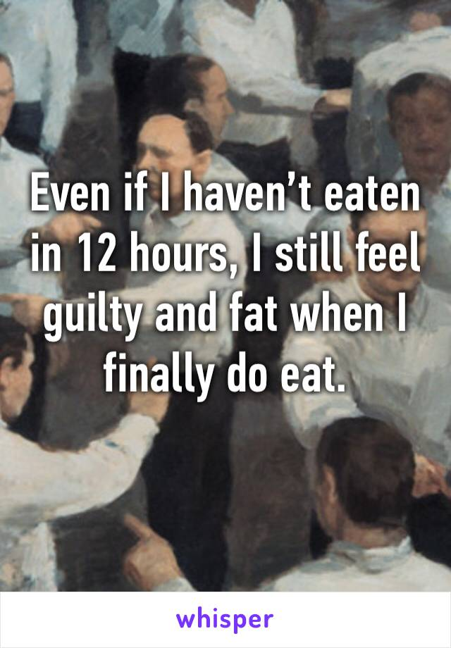 Even if I haven't eaten in 12 hours, I still feel guilty and fat when I finally do eat.