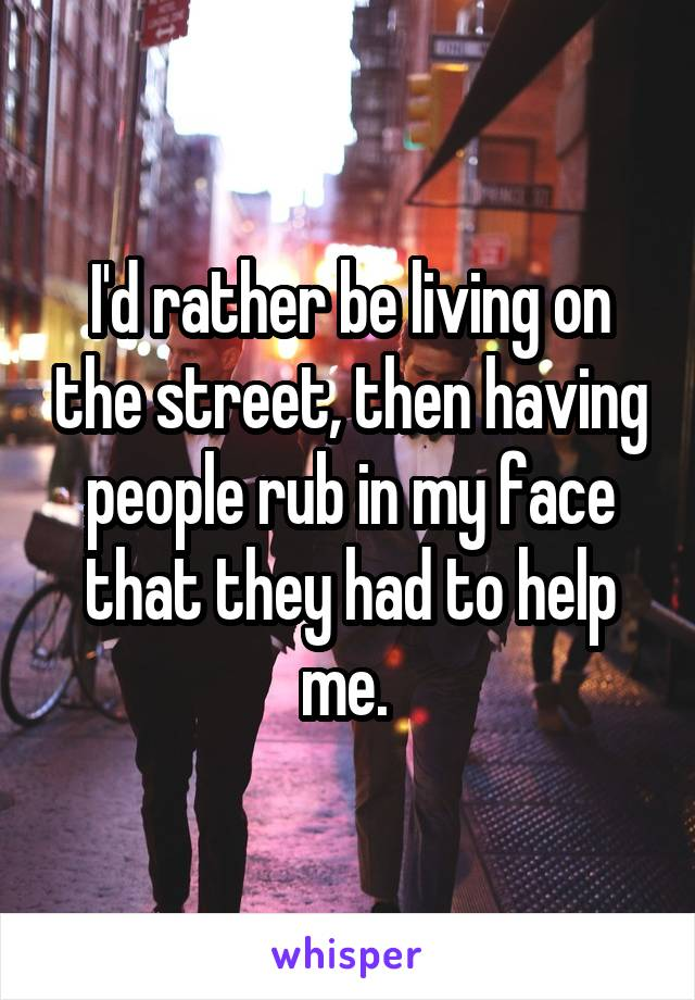 I'd rather be living on the street, then having people rub in my face that they had to help me.