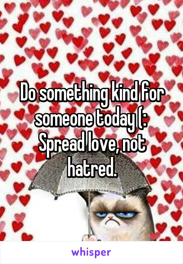 Do something kind for someone today (:  Spread love, not hatred.