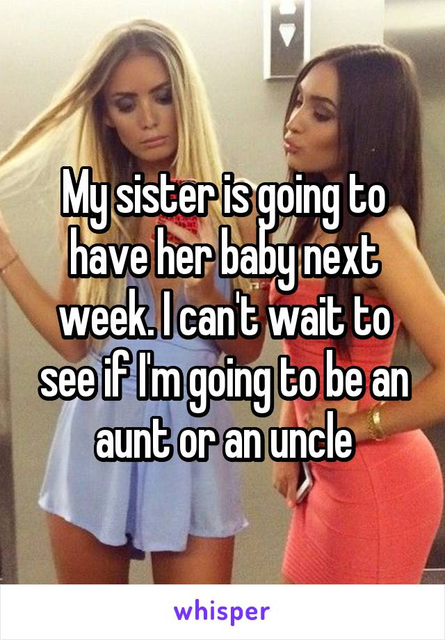 My sister is going to have her baby next week. I can't wait to see if I'm going to be an aunt or an uncle