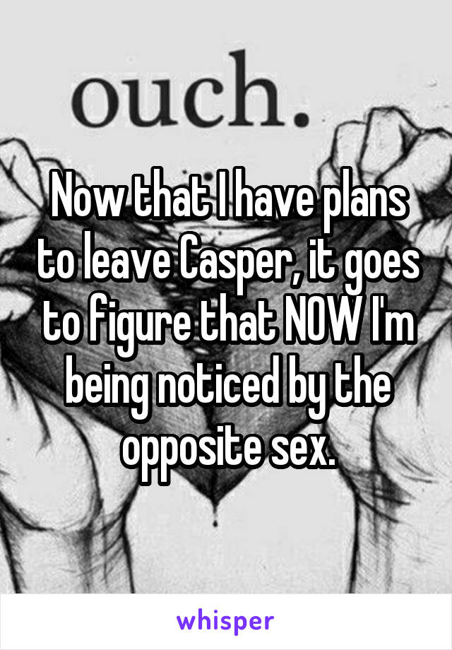 Now that I have plans to leave Casper, it goes to figure that NOW I'm being noticed by the opposite sex.
