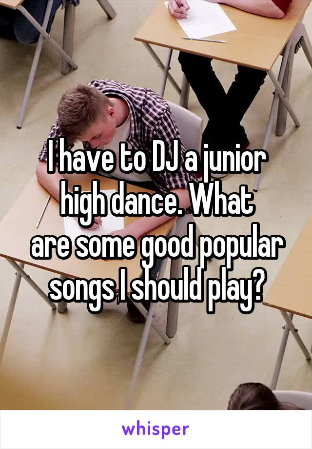 I have to DJ a junior high dance. What are some good popular songs I should play?
