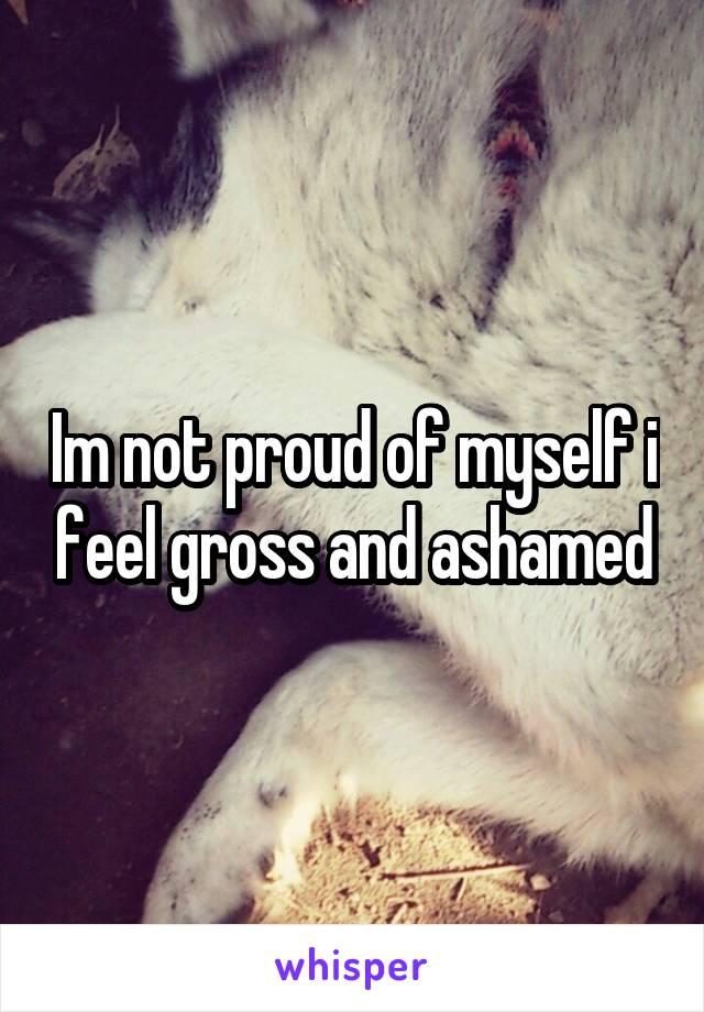 Im not proud of myself i feel gross and ashamed